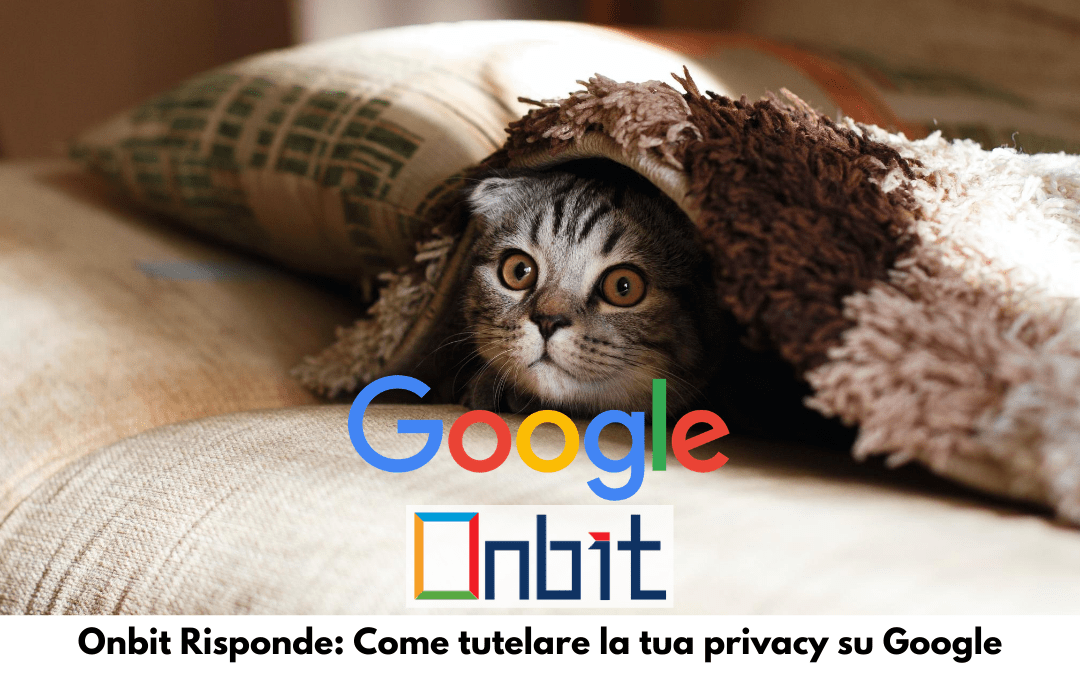 Onbit Risponde: Come tutelare la tua privacy su Google